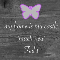 "my home is my castle...""mach neu"" - Teil 1"